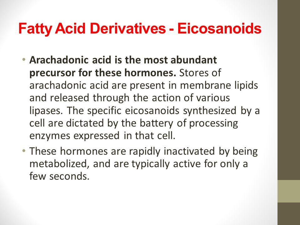 Fatty Acid Derivatives - Eicosanoids Arachadonic acid is the most abundant precursor for these hormones. Stores of arachadonic acid are present in mem