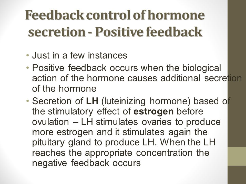 Feedback control of hormone secretion - Positive feedback Just in a few instances Positive feedback occurs when the biological action of the hormone c