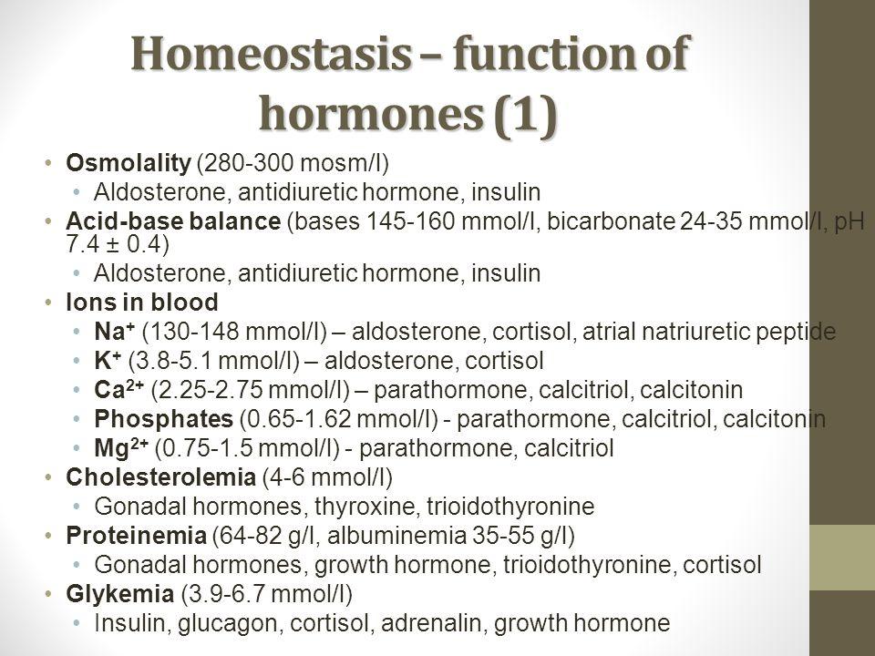 Homeostasis – function of hormones (1) Osmolality (280-300 mosm/l) Aldosterone, antidiuretic hormone, insulin Acid-base balance (bases 145-160 mmol/l,