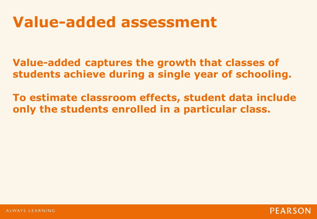 Value-added assessment Value-added captures the growth that classes of students achieve during a single year of schooling.