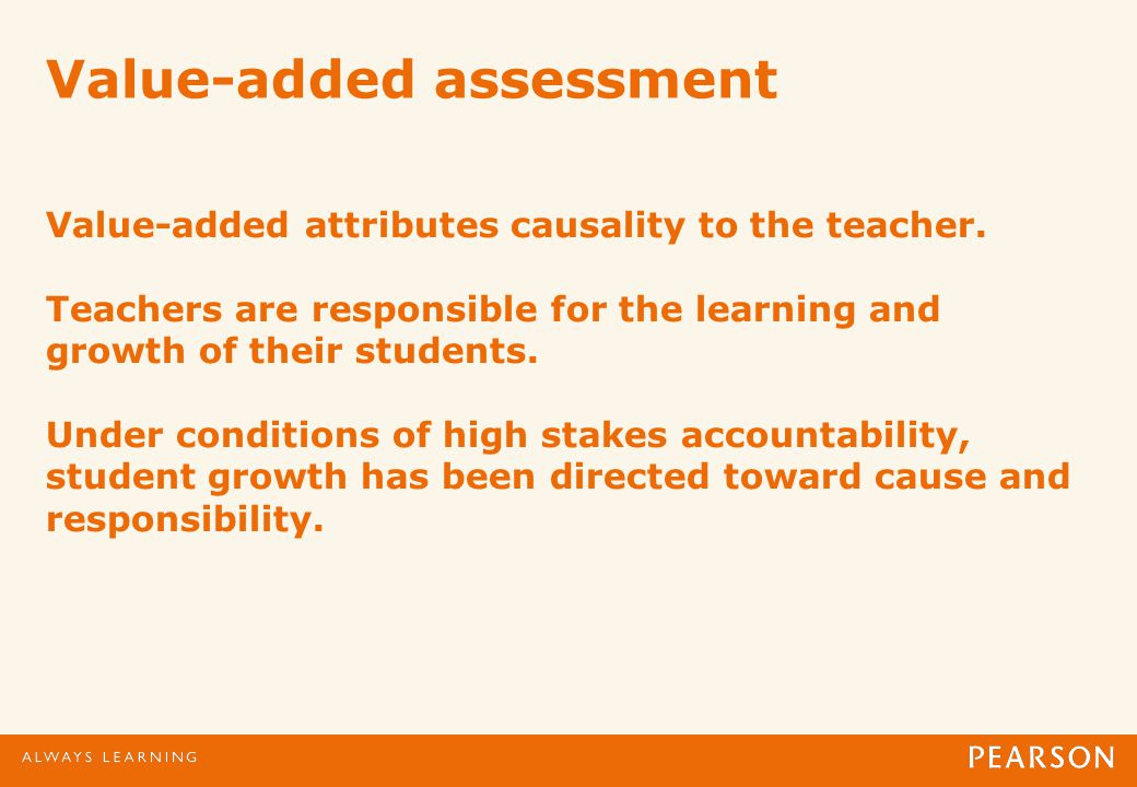 Value-added assessment Value-added attributes causality to the teacher.
