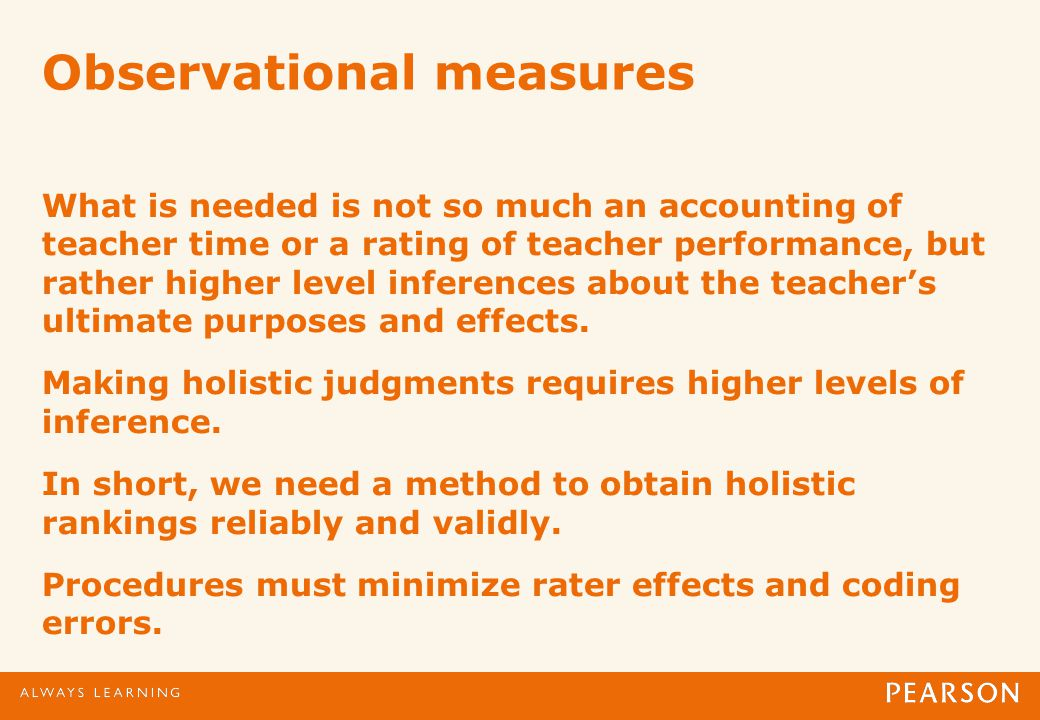 Observational measures What is needed is not so much an accounting of teacher time or a rating of teacher performance, but rather higher level inferences about the teachers ultimate purposes and effects.