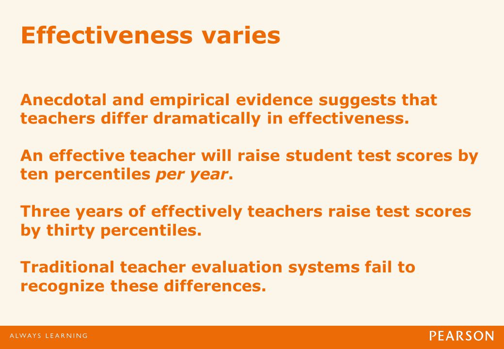 Effectiveness varies Anecdotal and empirical evidence suggests that teachers differ dramatically in effectiveness.