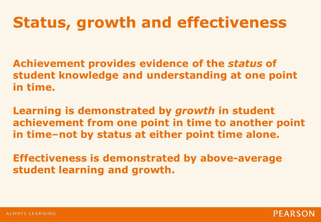 Status, growth and effectiveness Achievement provides evidence of the status of student knowledge and understanding at one point in time.