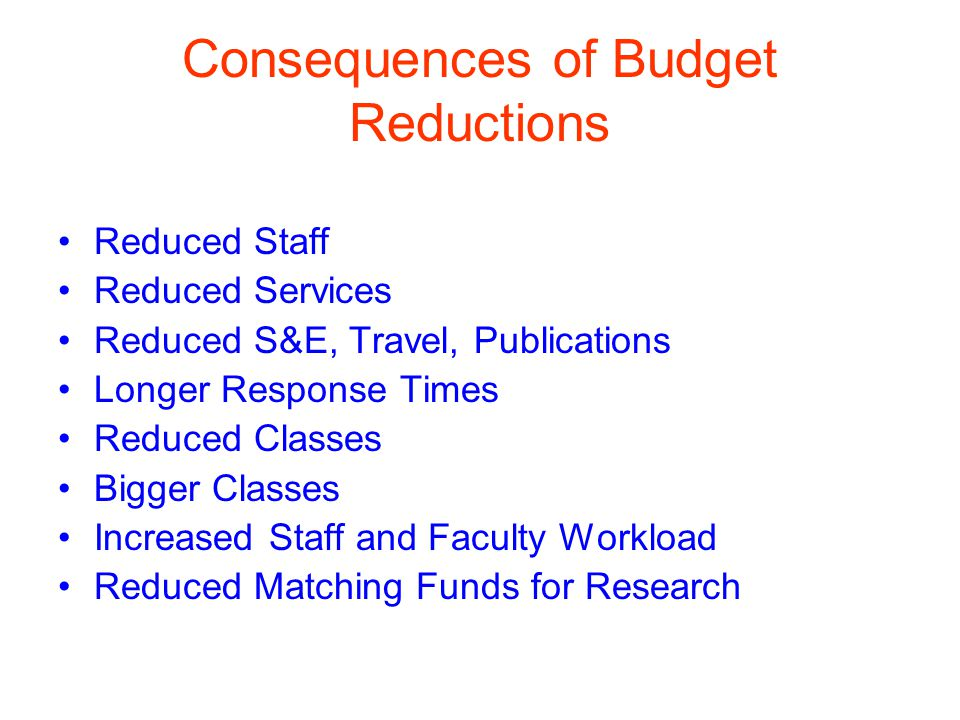 Consequences of Budget Reductions Reduced Staff Reduced Services Reduced S&E, Travel, Publications Longer Response Times Reduced Classes Bigger Classes Increased Staff and Faculty Workload Reduced Matching Funds for Research