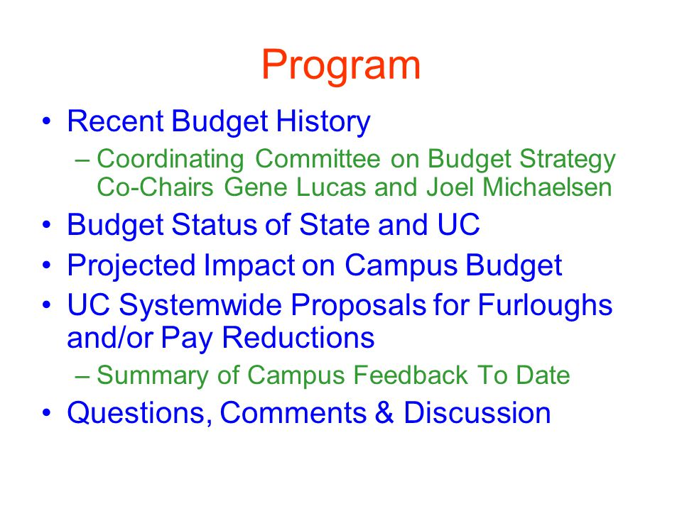 Program Recent Budget History –Coordinating Committee on Budget Strategy Co-Chairs Gene Lucas and Joel Michaelsen Budget Status of State and UC Projected Impact on Campus Budget UC Systemwide Proposals for Furloughs and/or Pay Reductions –Summary of Campus Feedback To Date Questions, Comments & Discussion