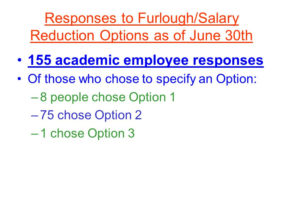 Responses to Furlough/Salary Reduction Options as of June 30th 155 academic employee responses Of those who chose to specify an Option: –8 people chose Option 1 –75 chose Option 2 –1 chose Option 3