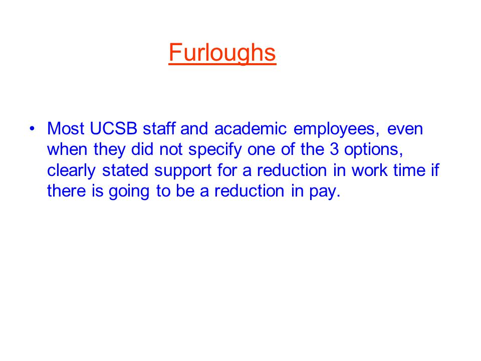 Furloughs Most UCSB staff and academic employees, even when they did not specify one of the 3 options, clearly stated support for a reduction in work time if there is going to be a reduction in pay.