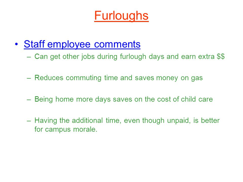 Furloughs Staff employee comments –Can get other jobs during furlough days and earn extra $$ –Reduces commuting time and saves money on gas –Being home more days saves on the cost of child care –Having the additional time, even though unpaid, is better for campus morale.
