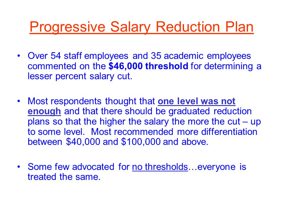 Progressive Salary Reduction Plan Over 54 staff employees and 35 academic employees commented on the $46,000 threshold for determining a lesser percent salary cut.