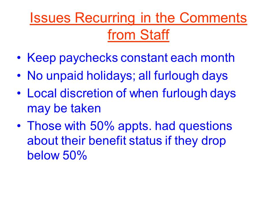 Issues Recurring in the Comments from Staff Keep paychecks constant each month No unpaid holidays; all furlough days Local discretion of when furlough days may be taken Those with 50% appts.