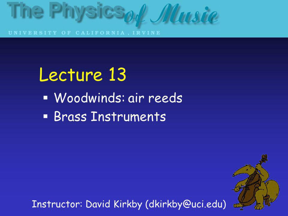 Lecture 13 Woodwinds: air reeds Brass Instruments Instructor: David Kirkby (dkirkby@uci.edu)