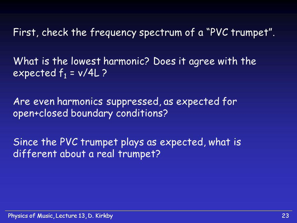 Physics of Music, Lecture 13, D. Kirkby23 First, check the frequency spectrum of a PVC trumpet. What is the lowest harmonic? Does it agree with the ex