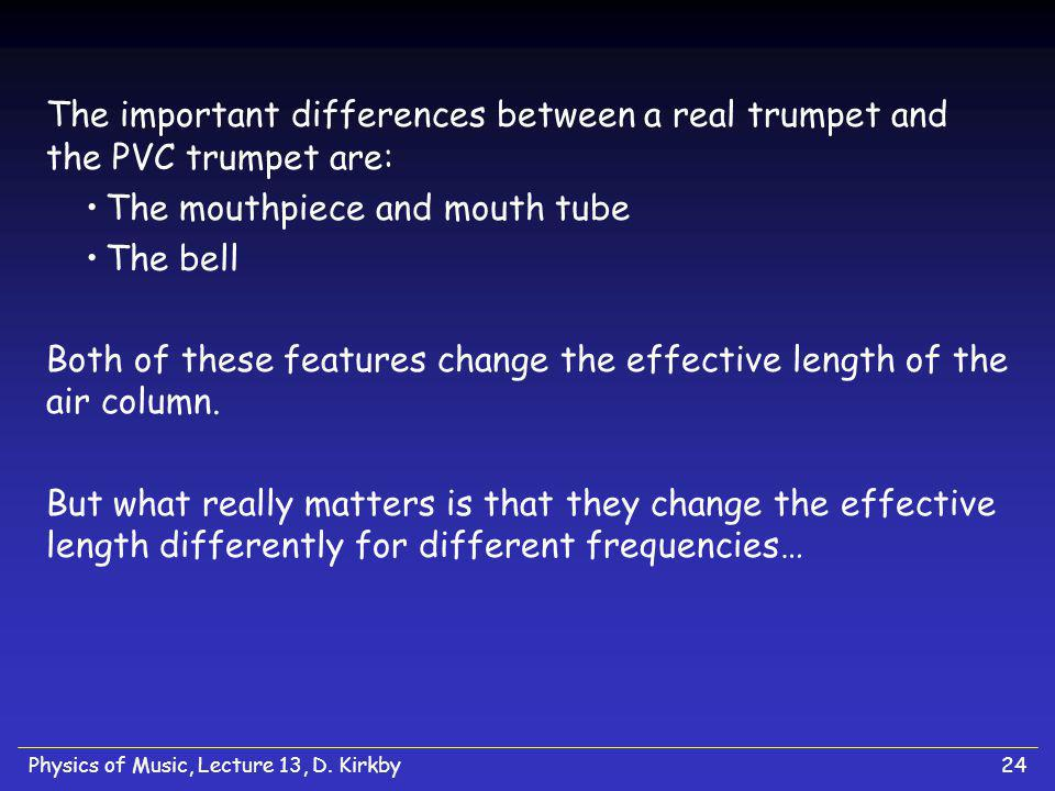 Physics of Music, Lecture 13, D. Kirkby24 The important differences between a real trumpet and the PVC trumpet are: The mouthpiece and mouth tube The