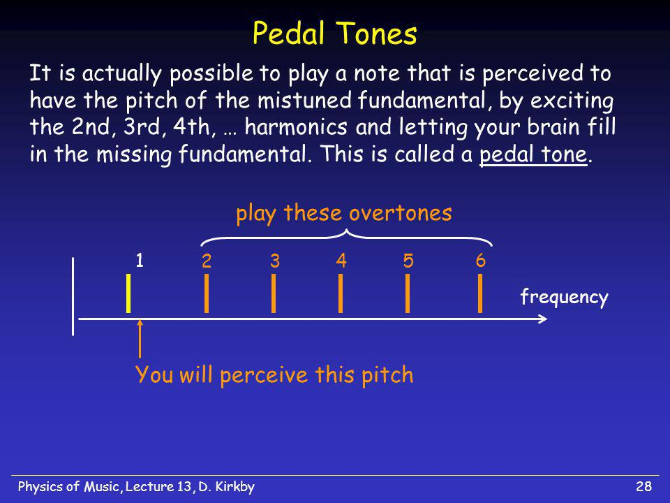 Physics of Music, Lecture 13, D. Kirkby28 Pedal Tones It is actually possible to play a note that is perceived to have the pitch of the mistuned funda