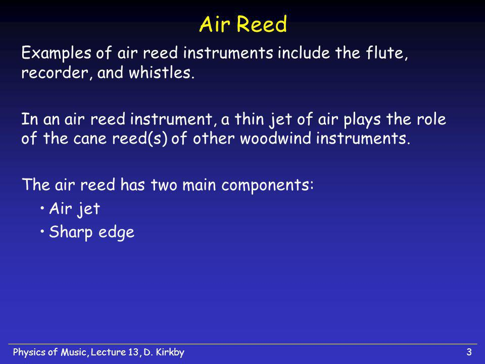 Physics of Music, Lecture 13, D. Kirkby3 Air Reed Examples of air reed instruments include the flute, recorder, and whistles. In an air reed instrumen