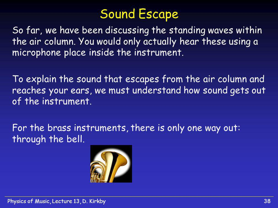 Physics of Music, Lecture 13, D. Kirkby38 Sound Escape So far, we have been discussing the standing waves within the air column. You would only actual
