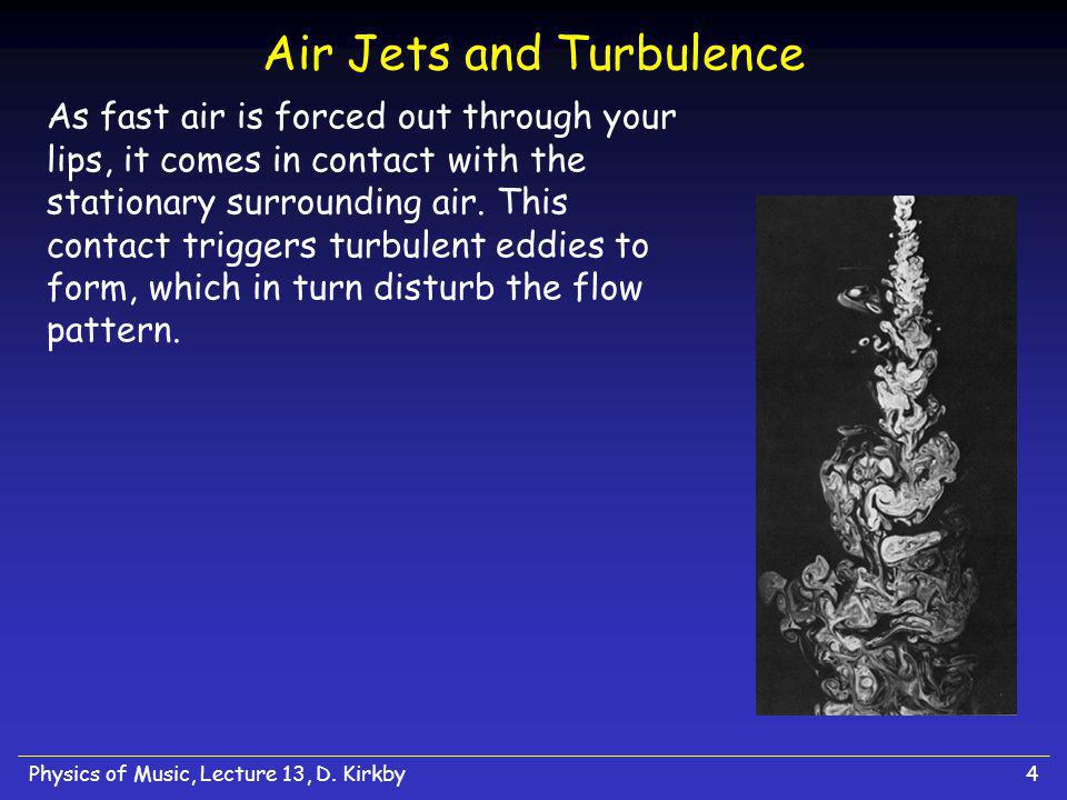 Physics of Music, Lecture 13, D. Kirkby4 Air Jets and Turbulence As fast air is forced out through your lips, it comes in contact with the stationary