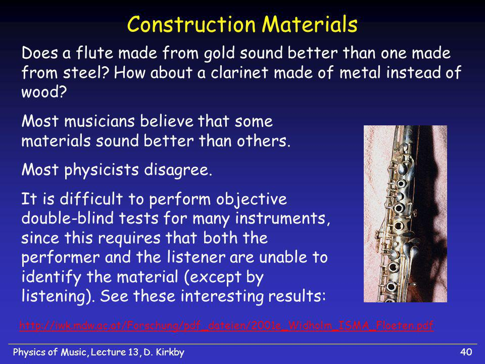 Physics of Music, Lecture 13, D. Kirkby40 Construction Materials Does a flute made from gold sound better than one made from steel? How about a clarin