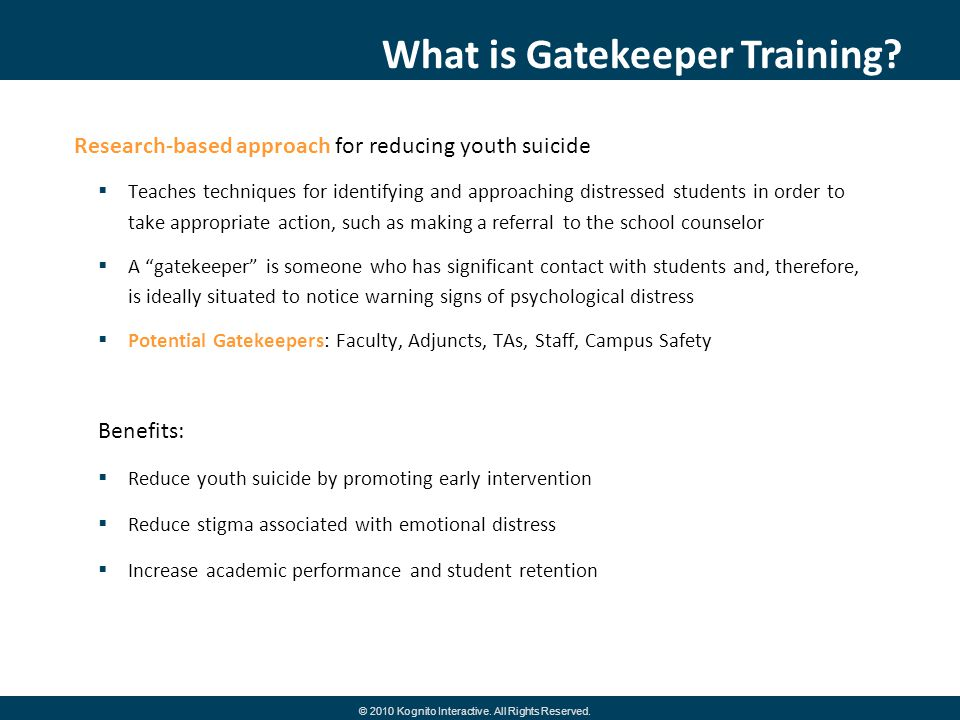 Research-based approach for reducing youth suicide Teaches techniques for identifying and approaching distressed students in order to take appropriate action, such as making a referral to the school counselor A gatekeeper is someone who has significant contact with students and, therefore, is ideally situated to notice warning signs of psychological distress Potential Gatekeepers: Faculty, Adjuncts, TAs, Staff, Campus Safety Benefits: Reduce youth suicide by promoting early intervention Reduce stigma associated with emotional distress Increase academic performance and student retention What is Gatekeeper Training.