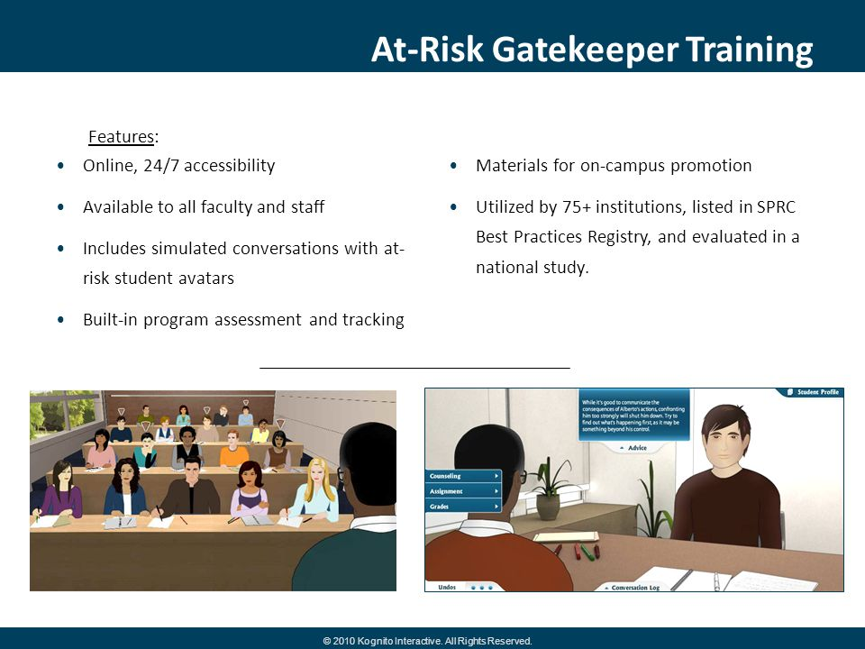 At-Risk Gatekeeper Training © 2010 Kognito Interactive. All Rights Reserved. Online, 24/7 accessibility Available to all faculty and staff Includes si