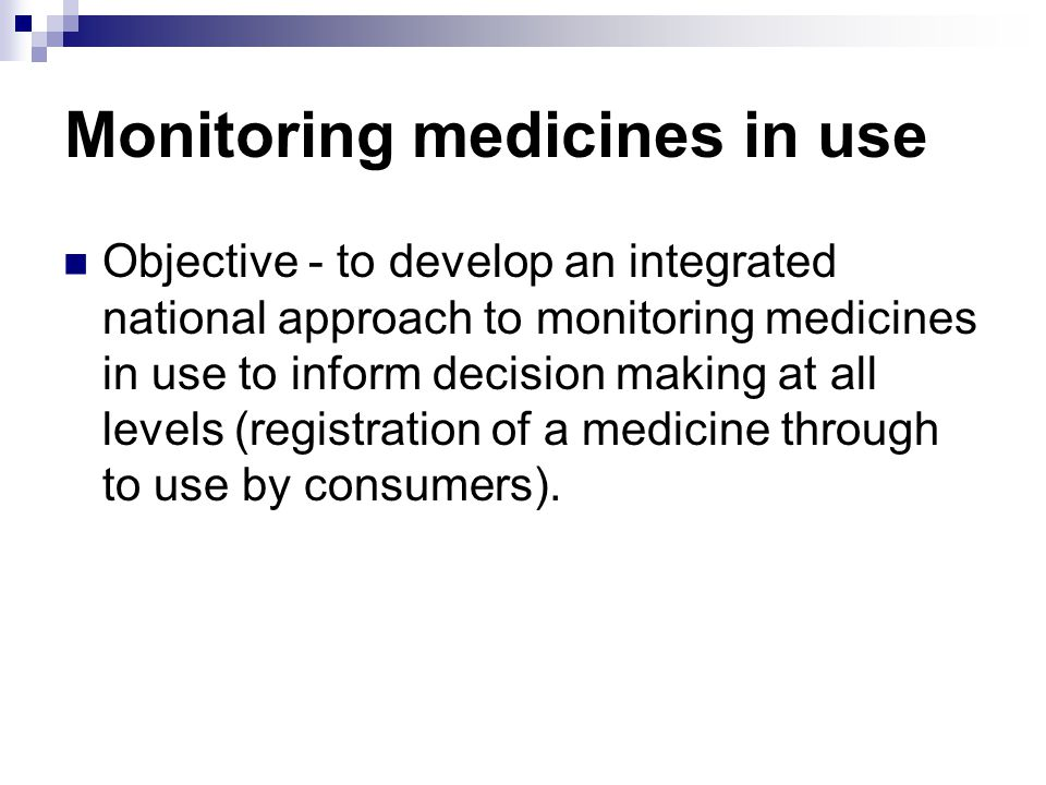 Monitoring medicines in use Objective - to develop an integrated national approach to monitoring medicines in use to inform decision making at all lev