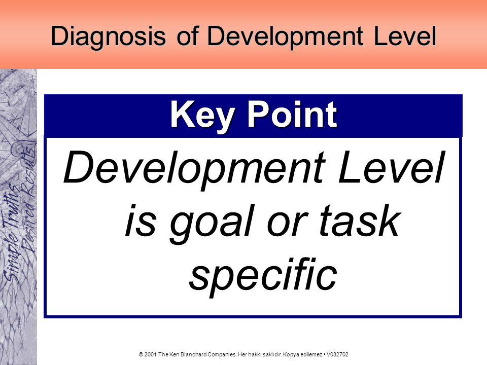 © 2001 The Ken Blanchard Companies. Her hakkı saklıdır. Kopya edilemez. V032702 Key Point Development Level is goal or task specific Diagnosis of Deve
