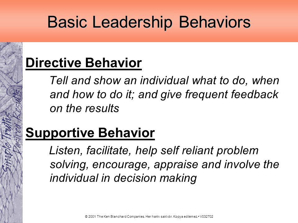 © 2001 The Ken Blanchard Companies. Her hakkı saklıdır. Kopya edilemez. V032702 Basic Leadership Behaviors Directive Behavior Tell and show an individ
