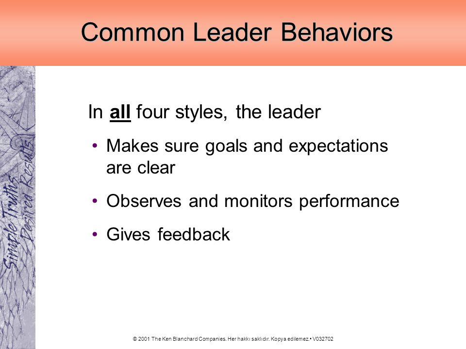 © 2001 The Ken Blanchard Companies. Her hakkı saklıdır. Kopya edilemez. V032702 Common Leader Behaviors In all four styles, the leader Makes sure goal