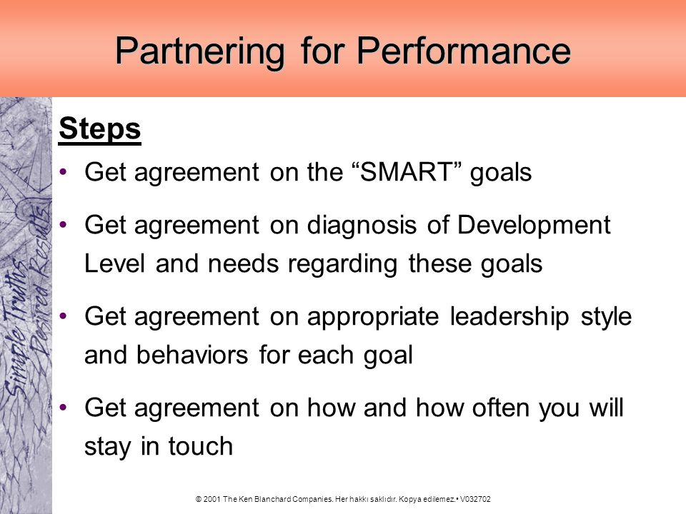 © 2001 The Ken Blanchard Companies. Her hakkı saklıdır. Kopya edilemez. V032702 Partnering for Performance Steps Get agreement on the SMART goals Get