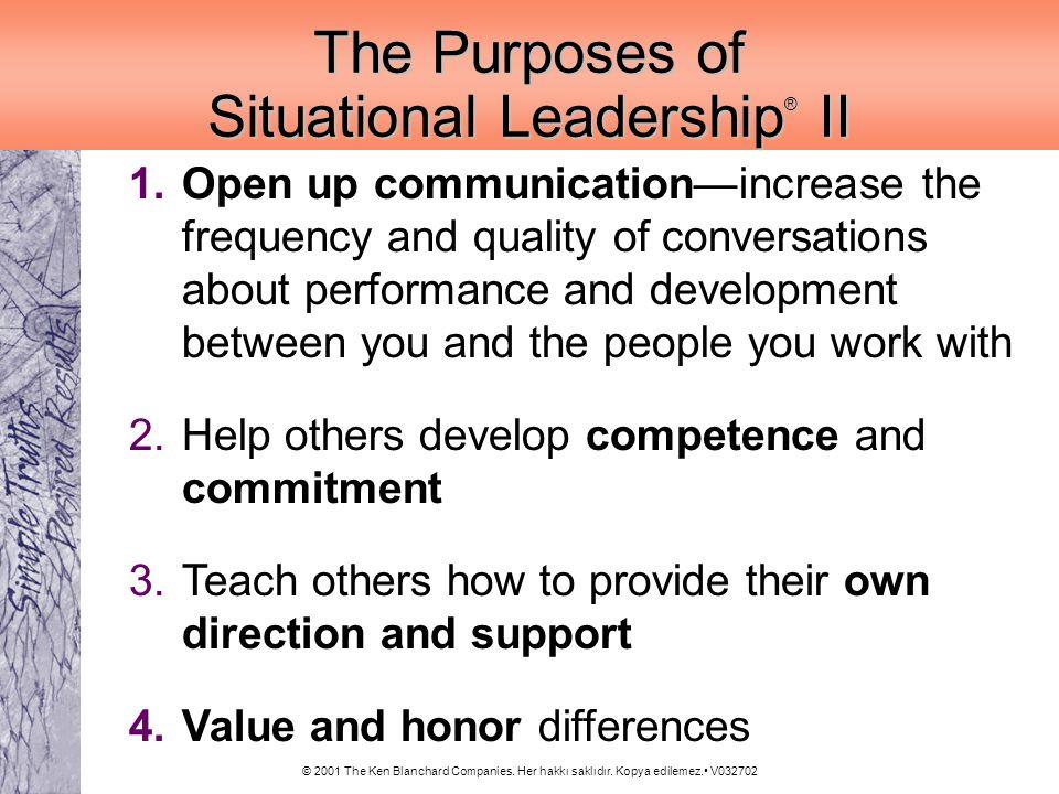 © 2001 The Ken Blanchard Companies. Her hakkı saklıdır. Kopya edilemez. V032702 The Purposes of Situational Leadership ® II 1.Open up communicationinc