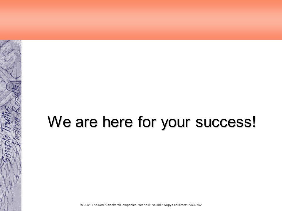 © 2001 The Ken Blanchard Companies. Her hakkı saklıdır. Kopya edilemez. V032702 We are here for your success!