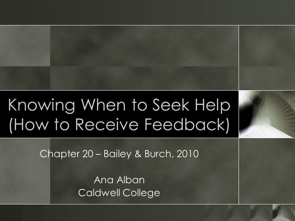 Knowing When to Seek Help (How to Receive Feedback) Chapter 20 – Bailey & Burch, 2010 Ana Alban Caldwell College