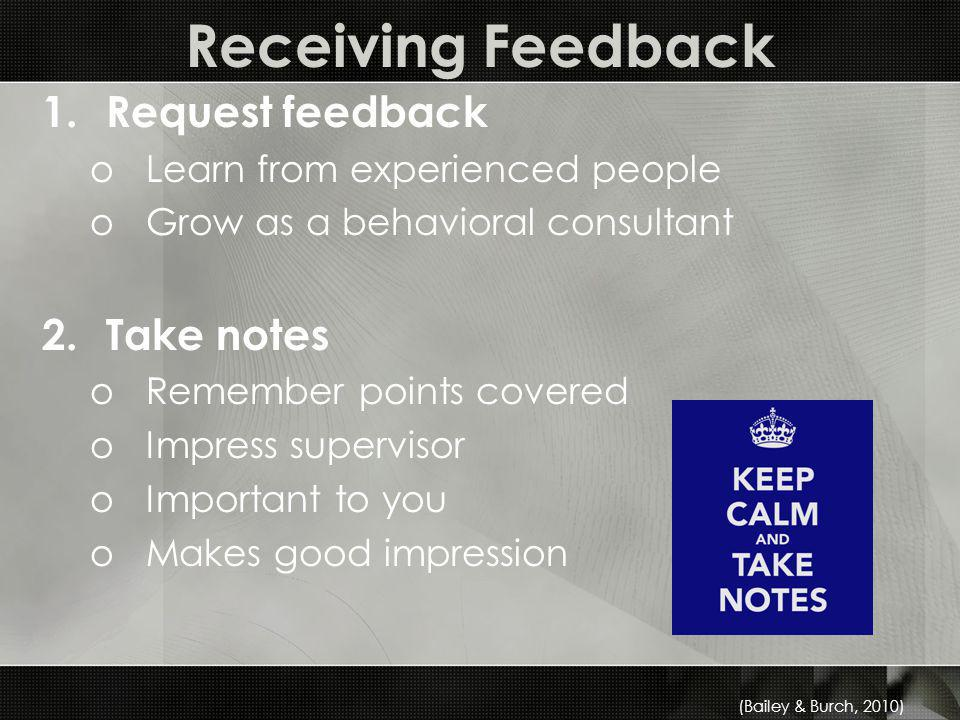 Receiving Feedback 1.Request feedback oLearn from experienced people oGrow as a behavioral consultant 2.Take notes oRemember points covered oImpress supervisor oImportant to you oMakes good impression (Bailey & Burch, 2010)