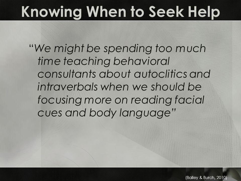 Knowing When to Seek Help We might be spending too much time teaching behavioral consultants about autoclitics and intraverbals when we should be focusing more on reading facial cues and body language (Bailey & Burch, 2010)