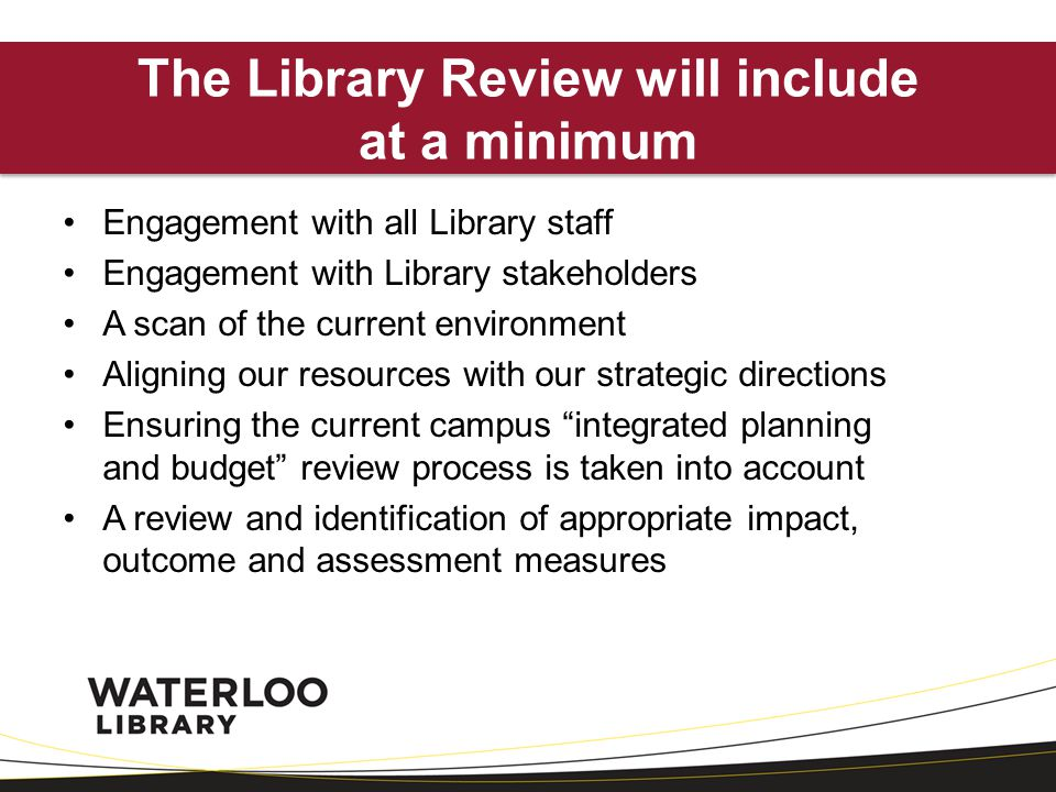 Engagement with all Library staff Engagement with Library stakeholders A scan of the current environment Aligning our resources with our strategic directions Ensuring the current campus integrated planning and budget review process is taken into account A review and identification of appropriate impact, outcome and assessment measures The Library Review will include at a minimum