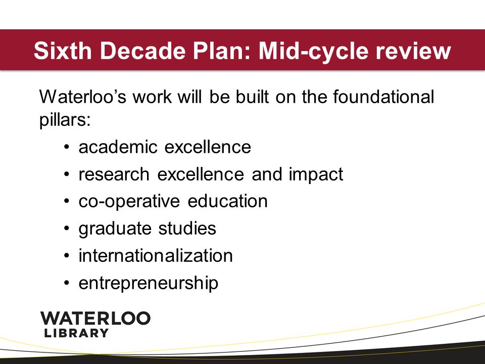 Sixth Decade Plan: Mid-cycle review Waterloos work will be built on the foundational pillars: academic excellence research excellence and impact co-operative education graduate studies internationalization entrepreneurship