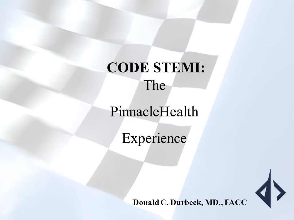 THE CODE STEMI PROJECT: Winning the Race CODE STEMI: The PinnacleHealth Experience Donald C. Durbeck, MD., FACC