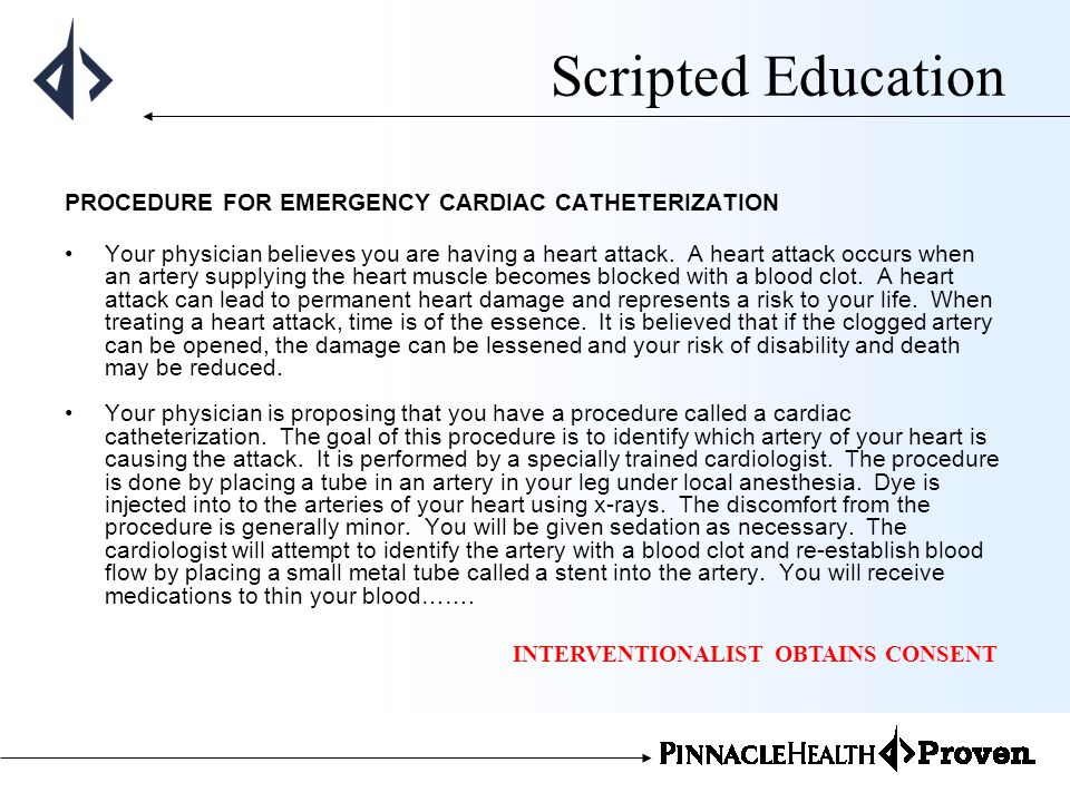 Scripted Education PROCEDURE FOR EMERGENCY CARDIAC CATHETERIZATION Your physician believes you are having a heart attack. A heart attack occurs when a