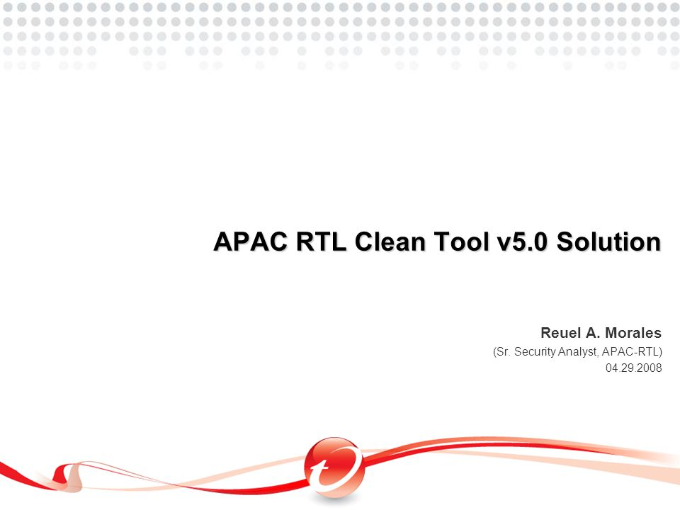 Reuel A. Morales (Sr. Security Analyst, APAC-RTL) 04.29.2008 APAC RTL Clean Tool v5.0 Solution