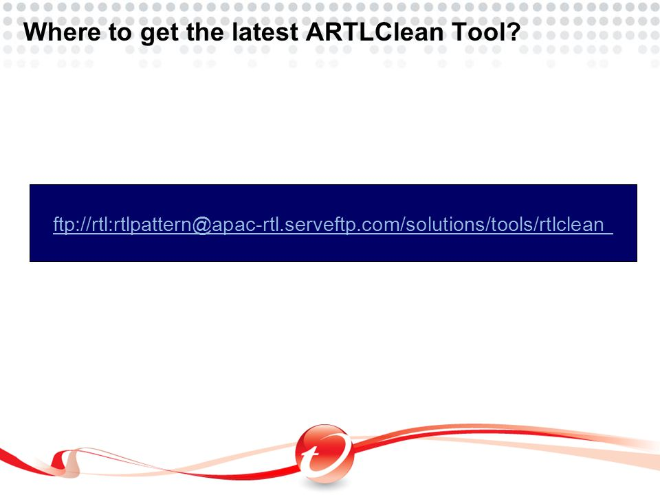 Where to get the latest ARTLClean Tool? ftp://rtl:rtlpattern@apac-rtl.serveftp.com/solutions/tools/rtlclean