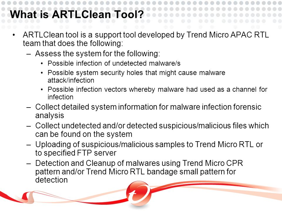 What is ARTLClean Tool? ARTLClean tool is a support tool developed by Trend Micro APAC RTL team that does the following: –Assess the system for the fo