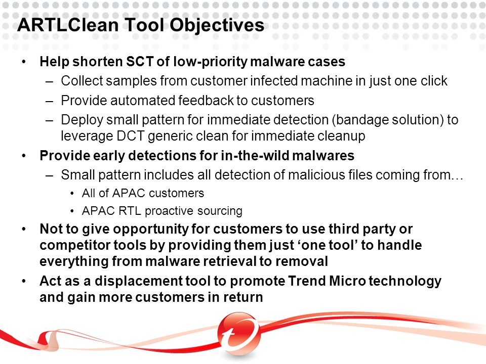 ARTLClean Tool Objectives Help shorten SCT of low-priority malware cases –Collect samples from customer infected machine in just one click –Provide au