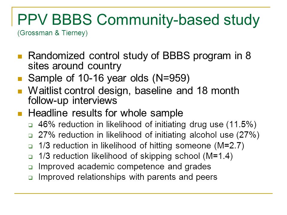 PPV BBBS Community-based study (Grossman & Tierney) Randomized control study of BBBS program in 8 sites around country Sample of 10-16 year olds (N=959) Waitlist control design, baseline and 18 month follow-up interviews Headline results for whole sample 46% reduction in likelihood of initiating drug use (11.5%) 27% reduction in likelihood of initiating alcohol use (27%) 1/3 reduction in likelihood of hitting someone (M=2.7) 1/3 reduction likelihood of skipping school (M=1.4) Improved academic competence and grades Improved relationships with parents and peers