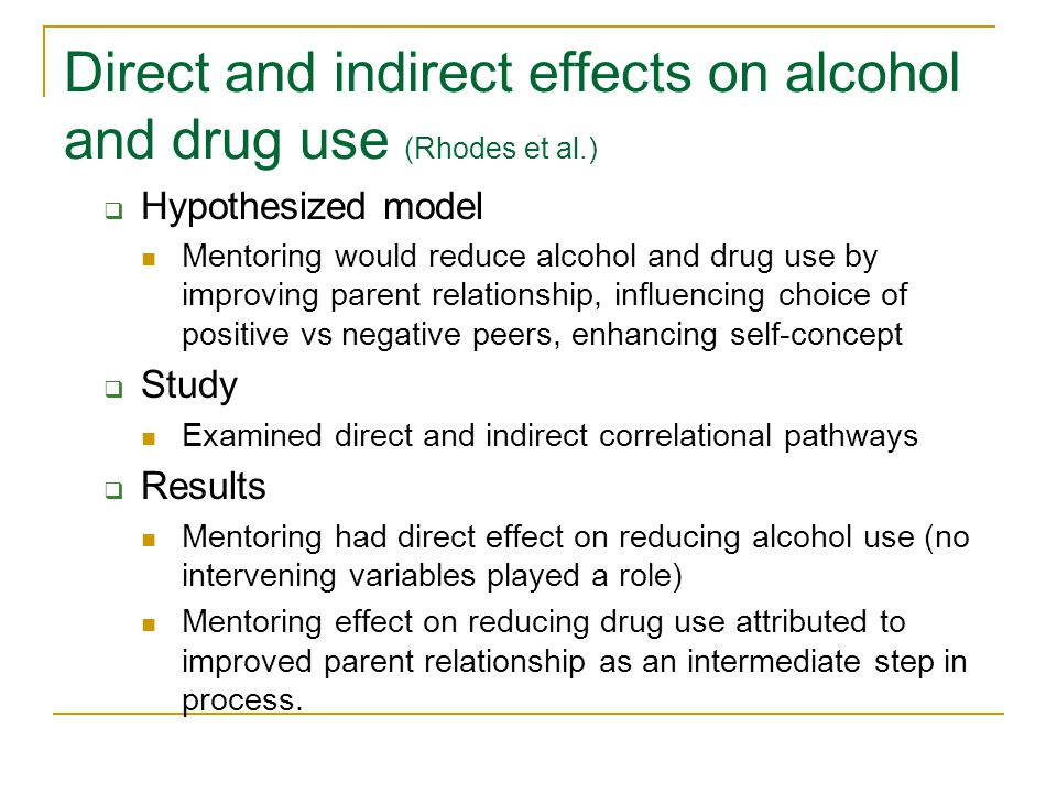 Direct and indirect effects on alcohol and drug use (Rhodes et al.) Hypothesized model Mentoring would reduce alcohol and drug use by improving parent relationship, influencing choice of positive vs negative peers, enhancing self-concept Study Examined direct and indirect correlational pathways Results Mentoring had direct effect on reducing alcohol use (no intervening variables played a role) Mentoring effect on reducing drug use attributed to improved parent relationship as an intermediate step in process.