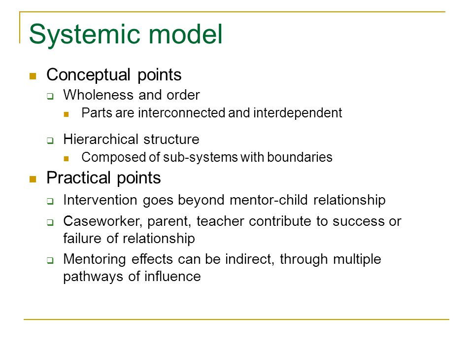 Systemic model Conceptual points Wholeness and order Parts are interconnected and interdependent Hierarchical structure Composed of sub-systems with boundaries Practical points Intervention goes beyond mentor-child relationship Caseworker, parent, teacher contribute to success or failure of relationship Mentoring effects can be indirect, through multiple pathways of influence