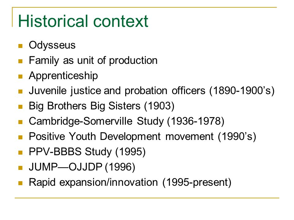 Historical context Odysseus Family as unit of production Apprenticeship Juvenile justice and probation officers (1890-1900s) Big Brothers Big Sisters (1903) Cambridge-Somerville Study (1936-1978) Positive Youth Development movement (1990s) PPV-BBBS Study (1995) JUMPOJJDP (1996) Rapid expansion/innovation (1995-present)