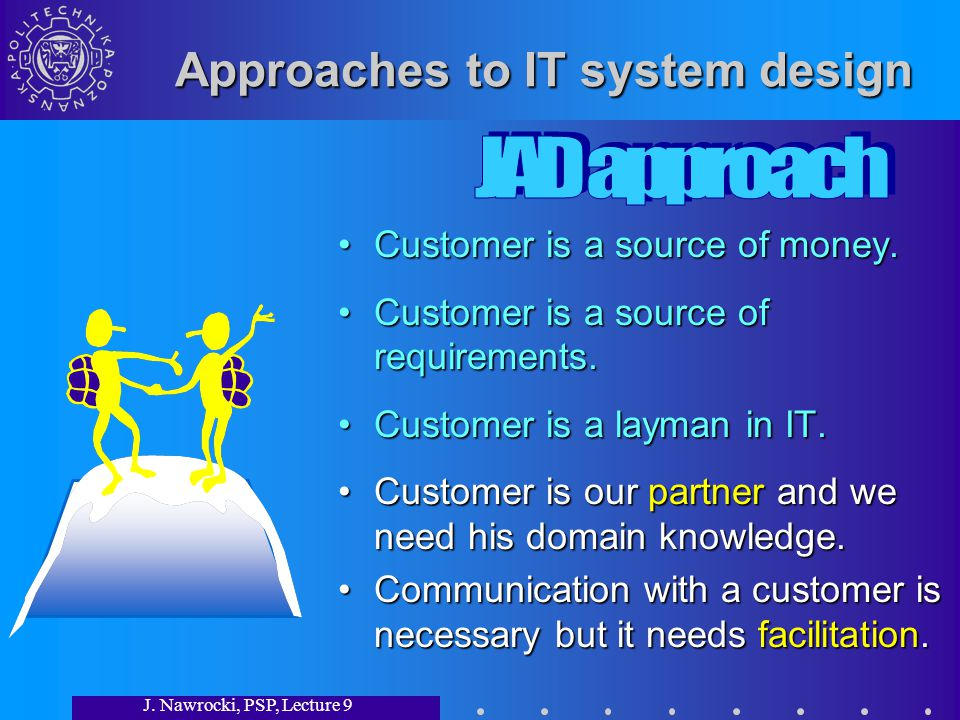 J. Nawrocki, PSP, Lecture 9 Approaches to IT system design Customer is a source of money.Customer is a source of money. Customer is a source of requir