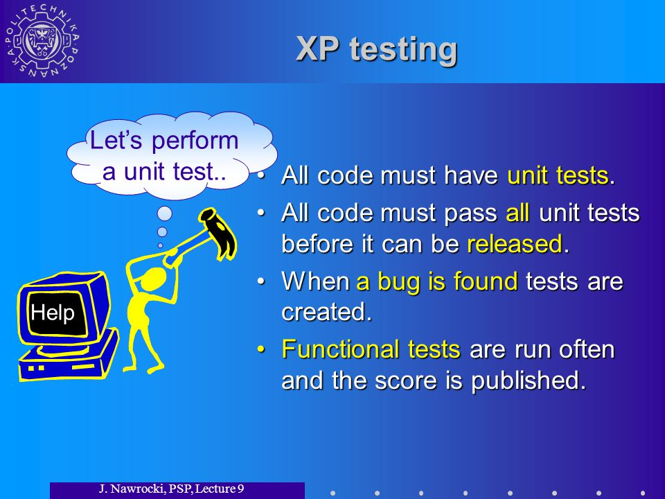 J. Nawrocki, PSP, Lecture 9 XP testing All code must have unit tests. All code must pass all unit tests before it can be released. When a bug is found
