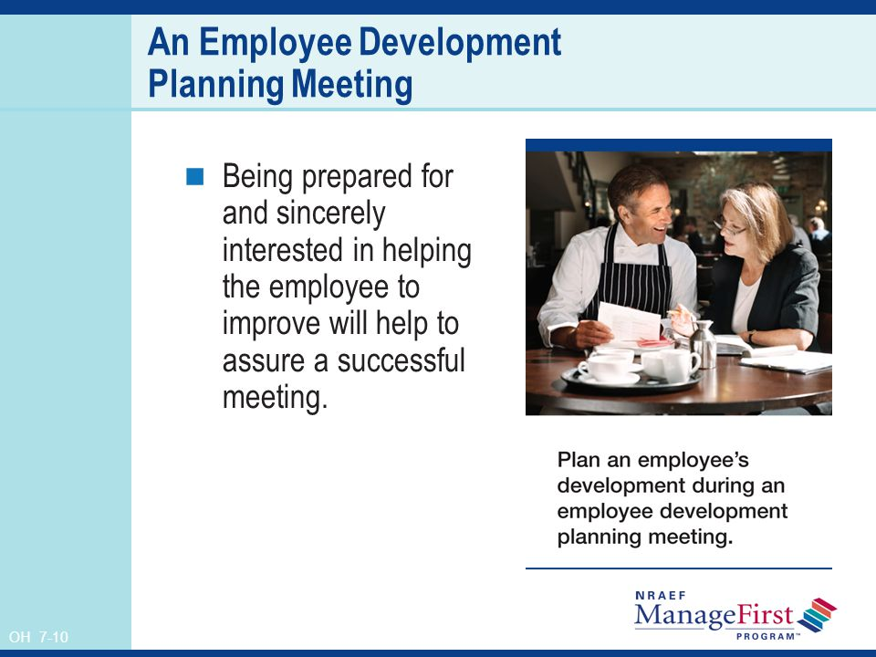 OH 7-10 An Employee Development Planning Meeting Being prepared for and sincerely interested in helping the employee to improve will help to assure a